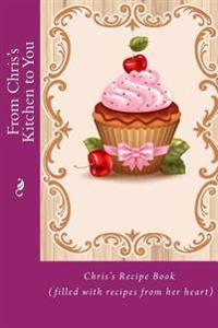 From Chris's Kitchen to You: Chris's Recipe Book (Filled with Recipes from Her Heart)