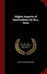 Higher Aspects of Spiritualism, by M.A., Oxon
