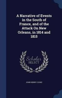 A Narrative of Events in the South of France, and of the Attack on New Orleans, in 1814 and 1815