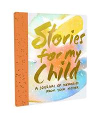 Stories for My Child: A Journal of Memories from Your Mother