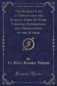 The Scarlet Life of Dawson and the Roseate Dawn of Nome Personal Experiences and Observations of the Author (Classic Reprint)