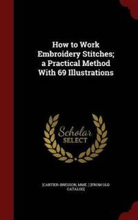 How to Work Embroidery Stitches; A Practical Method with 69 Illustrations