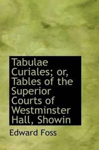 Tabulae Curiales; Or, Tables of the Superior Courts of Westminster Hall, Showin