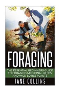 Foraging: The Essential Beginners Guide to Foraging Medicinal Herbs and Wild Edible Plants