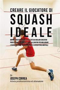 Creare Il Giocatore Di Squash Ideale: Impara Trucchi E Segreti Utilizzati Dai Migliori Giocatori Professionisti Di Squash E Dagli Allenatori Per Migli