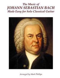 The Music of Johann Sebastian Bach Made Easy for Solo Classical Guitar