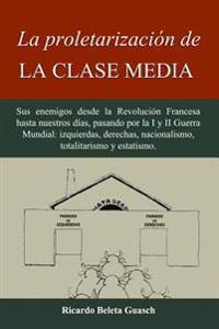 La Proletarizacion de La Clase Media: Sus Enemigos Desde La Revolucion Francesa Hasta Nuestros Dias, Pasando Por La I y II Guerra Mundial: Izquierdas,