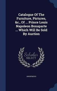 Catalogue of the Furniture, Pictures, &C., of ... Prince Louis Napoleon Bonaparte ... Which Will Be Sold by Auction
