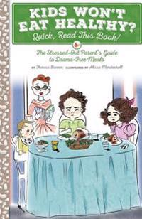 Kids Won't Eat Healthy? Quick, Read This Book!: The Stressed-Out Parent's Guide to Drama-Free Meals