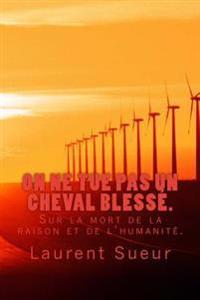 On Ne Tue Pas Un Cheval Blesse: Sur La Mort de La Raison Et de L'Humanite