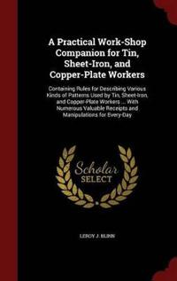A Practical Work-Shop Companion for Tin, Sheet-Iron, and Copper-Plate Workers