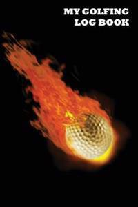 My Golfing Log Book: Golf Ball on Fire Backdrop, 6 X 9, Track 100 Games of Golf