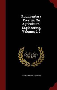 Rudimentary Treatise on Agricultural Engineering, Volumes 1-3