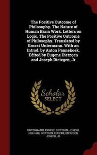 The Positive Outcome of Philosophy. the Nature of Human Brain Work. Letters on Logic. the Positive Outcome of Philosophy. Translated by Ernest Untermann. with an Introd. by Anton Pannekoek. Edited by Eugene Dietzgen and Joseph Dietzgen, Jr