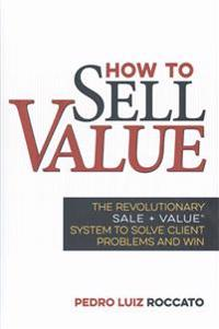 How to Sell Value: The Revolutionary Sale + Value (R) System to Solve Client Problems and Win