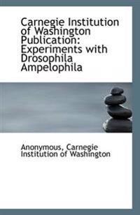 Carnegie Institution of Washington Publication: Experiments with Drosophila Ampelophila