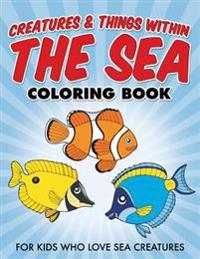 Creatures & Things Within the Sea Coloring Book: For Kids Who Love Sea Creatures