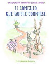 El Conejito Que Quiere Dormirse: Un Nuevo Método Para Ayudar a Los Niños a Dormi R / The Rabbit Who Wants to Fall Asleep: A New Way of Getting Childre