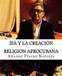 Ifa y La Creacion: Oraculo de Ifa, Orula;orichas, Deidades y Santos, Santeria, Mitologia Cubana y Afrocubana, Babalawo, Angel de La Guard
