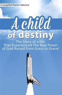 A Child of Destiny: A Life That Experienced the Raw Power of God Raised from Grass to Grace