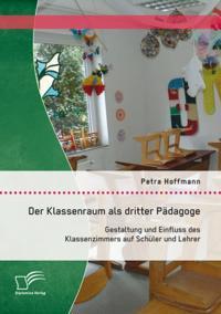 Der Klassenraum als dritter Padagoge: Gestaltung und Einfluss des Klassenzimmers auf Schuler und Lehrer