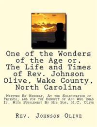 One of the Wonders of the Age Or, the Life and Times of REV. Johnson Olive, Wake County, North Carolina: Written by Himself, at the Solicitation of Fr
