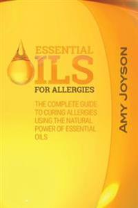 Essential Oils for Allergies: The Complete Guide to Curing Allergies Using the Natural Power of Essential Oils