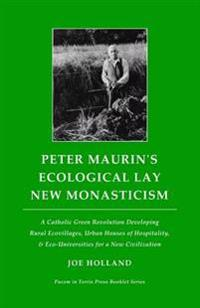 Peter Maurin's Ecological Lay New Monasticism: A Catholic Green Revolution Developing Rural Ecovillages, Urban Houses of Hospitality, & Eco-Universiti