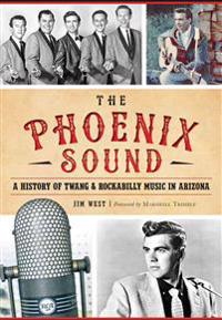 The:  Phoenix Sound: A History of Twang and Rockabilly Music in Arizona