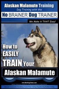 Alaskan Malamute Training Dog Training with the No Brainer Dog Trainer We Make It That Easy!: How to Easily Train Your Alaskan Malamute