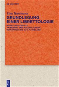 Grundlegung Einer Librettologie: Musik- Und Lesetext Am Beispiel Der 'Alceste'-Opern Vom Barock Bis Zu C.M. Wieland