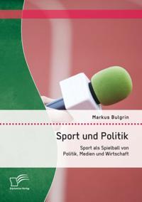 Sport und Politik: Sport als Spielball von Politik, Medien und Wirtschaft
