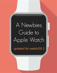 A Newbie's Guide to Apple Watch: The Unofficial Guide to Getting the Most Out of Apple Watch (with Watchos 2)