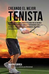 Creando El Mejor Tenista: Aprende Los Secretos y Trucos Utilizados Por Los Mejores Jugadores de Tenis Profesionales y Entrenadores Para Mejorar