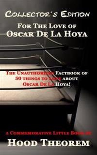 For the Love of Oscar de La Hoya: The Unauthorized Factbook of 50 Things to Love about Oscar de La Hoya