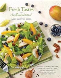 Fresh Tastes from a Well-Seasoned Kitchen: Over 170 Flavorful Recipes, Essential Cooking Tips & Delightful Stories to Spark Inspiration in Your Kitche