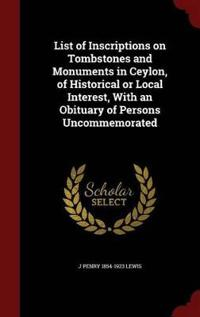 List of Inscriptions on Tombstones and Monuments in Ceylon, of Historical or Local Interest, with an Obituary of Persons Uncommemorated