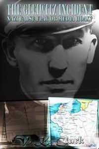 The Gleiwitz Incident: Nazi False Flag or Media Hoax? (Volume 2)