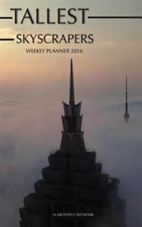 Tallest Skyscrapers Weekly Planner 2016: 16 Month Calendar
