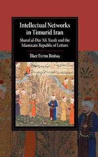 Intellectual Networks in Timurid Iran: Sharaf Al-Dīn 'Alī Yazdī And the Islamicate Republic of Letters