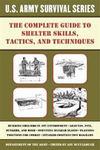 The Complete U.S. Army Survival Guide to Shelter Skills, Tactics, and Techniques