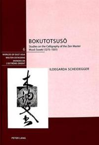 Bokutotsusô: Studies on the Calligraphy of the Zen Master Musô Soseki (1275-1351)