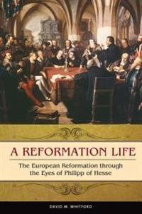 Reformation Life: The European Reformation through the Eyes of Philipp of Hesse