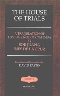 "The House of Trials: A Translation of ""Los Empenos de Una Casa"" by Sor Juana Ines de la Cruz- Translation and Commentary by David Pasto"