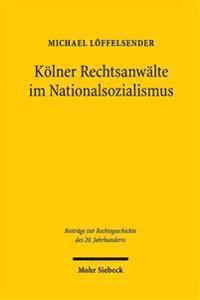 Kolner Rechtsanwalte Im Nationalsozialismus: Eine Berufsgruppe Zwischen 'Gleichschaltung' Und Kriegseinsatz