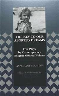 The Key to Our Aborted Dreams: Five Plays by Contemporary Belgian Women Writers