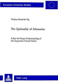 The Spirituality of Athanasius: A Key for Proper Understanding of This Important Church Father