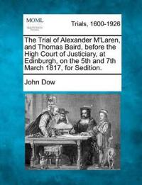 The Trial of Alexander M'Laren, and Thomas Baird, Before the High Court of Justiciary, at Edinburgh, on the 5th and 7th March 1817, for Sedition