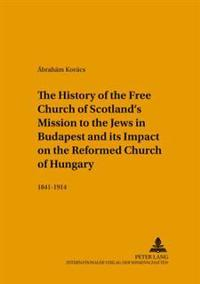 The History of the Free Church of Scotland S Mission to the Jews in Budapest and Its Impact on the Reformed Church of Hungary: 1841-1914