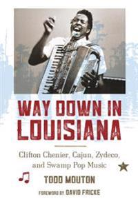 Way Down in Louisiana: Clifton Chenier, Cajun, Zydeco, and Swamp Pop Music
